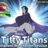 Titty Titans Shaven's Meditation Session